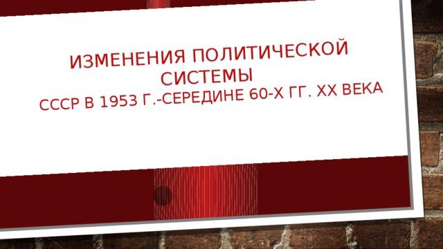 Изменения политической системы  ссср в 1953 г.-середине 60-х гг. ХХ века
