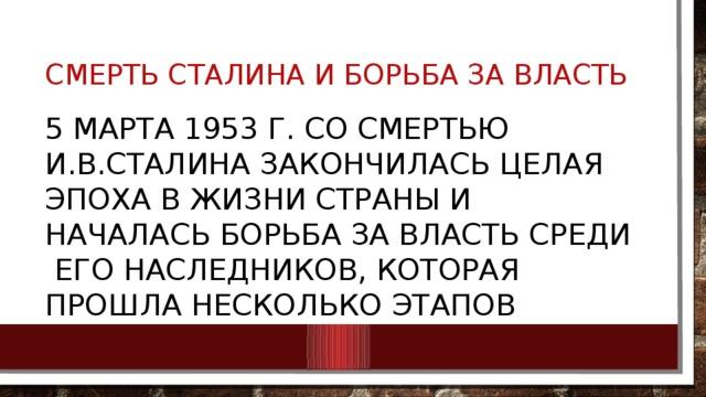 Смерть Сталина и борьба за власть 5 марта 1953 г. со смертью И.В.Сталина закончилась целая эпоха в жизни страны и началась борьба за власть среди его наследников, которая прошла несколько этапов