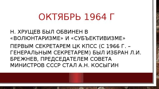 Октябрь 1964 г Н. Хрущев был обвинен в «волюнтаризме» и «субъективизме» Первым секретарем цк кпсс (с 1966 г. – генеральным секретарем) был избран Л.И. Брежнев, председателем совета министров ссср стал А.Н. Косыгин