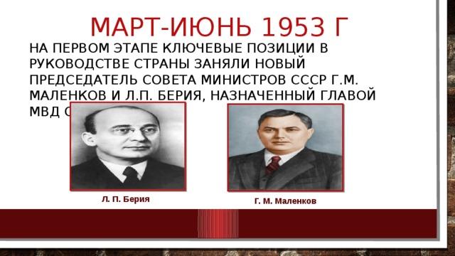 Март-июнь 1953 г На первом этапе ключевые позиции в руководстве страны заняли новый председатель Совета министров СССР Г.М. Маленков и Л.П. Берия, назначенный главой МВД СССР Л. П. Берия Г. М. Маленков