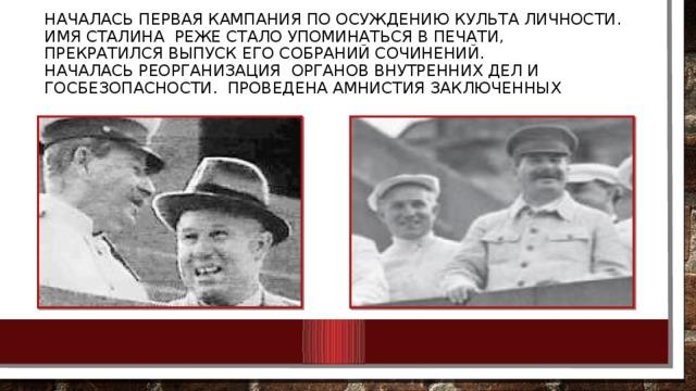 Началась первая кампания по осуждению культа личности.  имя Сталина реже стало упоминаться в печати, прекратился выпуск его собраний сочинений.  Началась реорганизация органов внутренних дел и госбезопасности. пРоведена амнистия заключенных