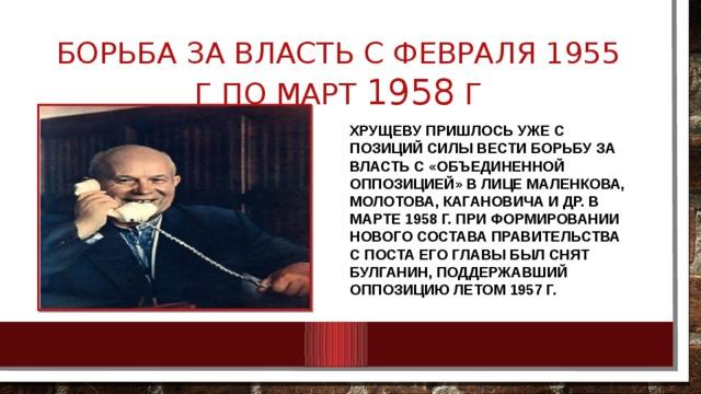 Борьба за власть с февраля 1955 г по март 1958 г Хрущеву пришлось уже с позиций силы вести борьбу за власть с «объединенной оппозицией» в лице Маленкова, Молотова, Кагановича и др. В марте 1958 г. при формировании нового состава правительства с поста его главы был снят Булганин, поддержавший оппозицию летом 1957 г.