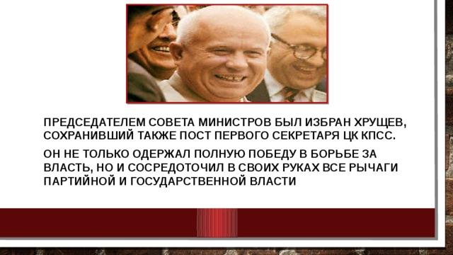 Председателем Совета министров был избран Хрущев, сохранивший также пост первого секретаря ЦК КПСС. Он не только одержал полную победу в борьбе за власть, но и сосредоточил в своих руках все рычаги партийной и государственной власти