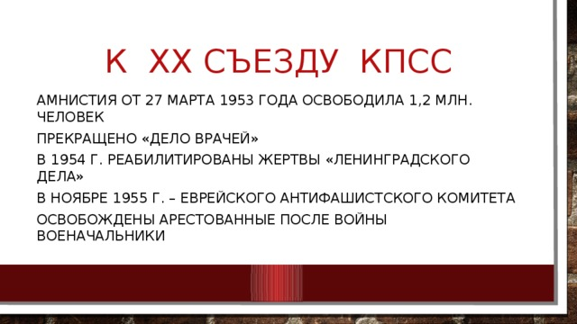 К ХХ съезду КПСС Амнистия от 27 марта 1953 года освободила 1,2 млн. человек Прекращено «дело врачей» В 1954 г. реабилитированы жертвы «ленинградского дела» В ноябре 1955 г. – Еврейского антифашистского комитета Освобождены арестованные после войны военачальники