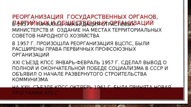 Реорганизация государственных органов, партийных и общественных организаций В 1957 г. началась ликвидация отраслевых министерств и оздание на местах территориальных советов народного хозяйства В 1957 г. произошла реорганизация вцспс, были расширены права первичных профсоюзных организаций Ххi съезд кпсс январь-февраль 1957 г. сделал вывод о полной и окончательной победе социализма в ссср и объявил о начале развернутого строительства коммунизма На Ххii съезде кпсс октябрь 1961 г. была принята новая программа кпсс
