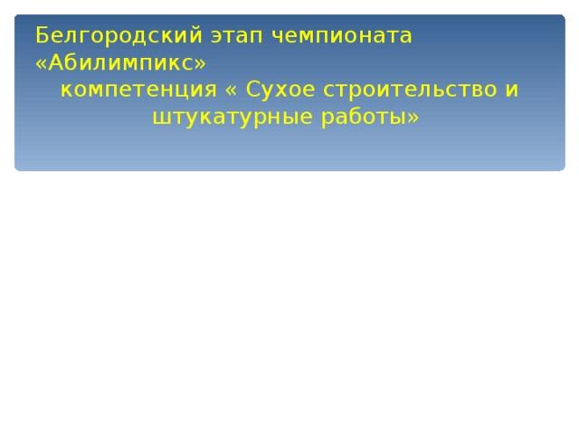 Белгородский этап чемпионата «Абилимпикс» компетенция « Сухое строительство и штукатурные работы»