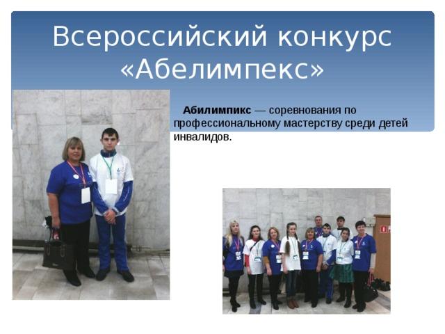Всероссийский конкурс «Абелимпекс»  Абилимпикс — соревнования по профессиональному мастерству среди детей инвалидов.