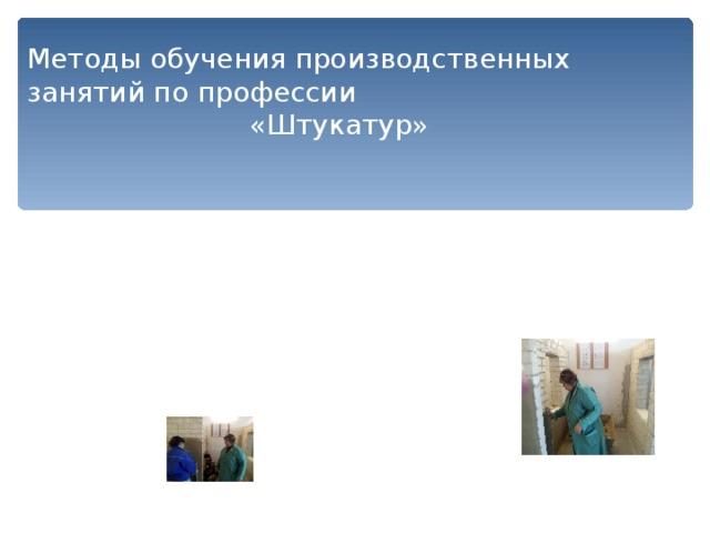 Методы обучения производственных занятий по профессии «Штукатур»