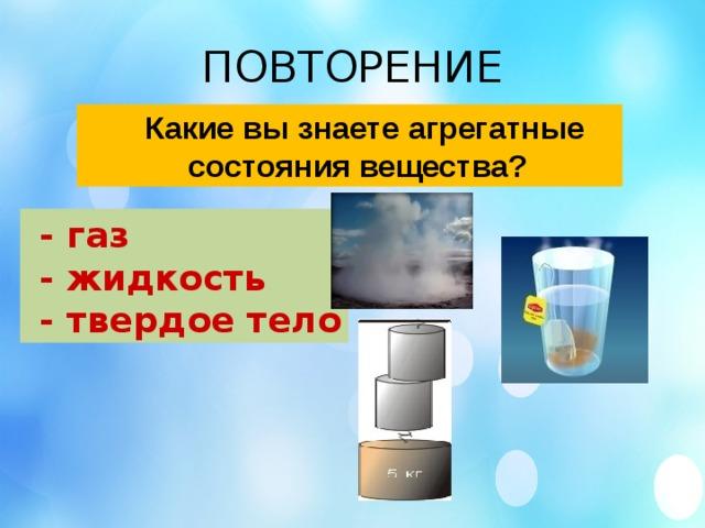 ПОВТОРЕНИЕ  Какие вы знаете агрегатные  состояния вещества?  - газ  - жидкость  - твердое тело