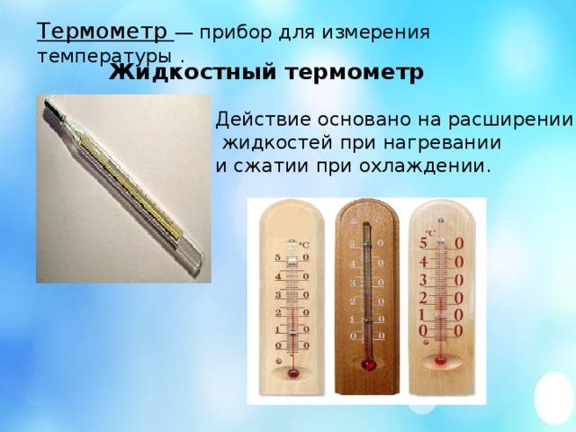 Термометр — прибор для измерения температуры . Жидкостный термометр Действие основано на расширении  жидкостей при нагревании и сжатии при охлаждении.