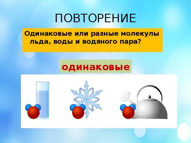 ПОВТОРЕНИЕ Одинаковые или разные молекулы льда, воды и водяного пара? одинаковые