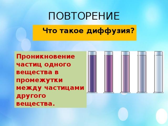 ПОВТОРЕНИЕ  Что такое диффузия? Проникновение частиц одного вещества в промежутки между частицами другого вещества.