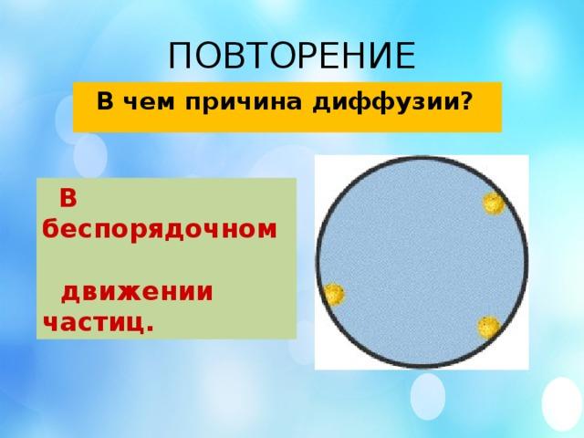 ПОВТОРЕНИЕ  В чем причина диффузии?  В беспорядочном  движении частиц.