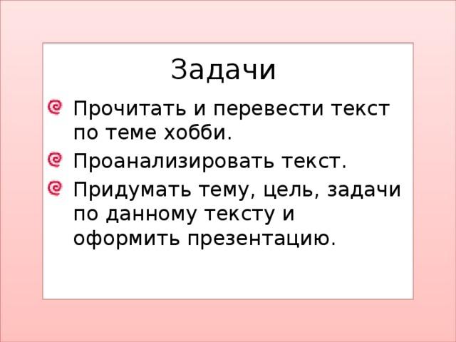 Задачи Прочитать и перевести текст по теме хобби. Проанализировать текст. Придумать тему, цель, задачи по данному тексту и оформить презентацию.