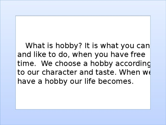 What is hobby ? It is what you can and like to do , when you have free time. We choose a hobby according to our character and taste. When we have a hobby our life becomes.