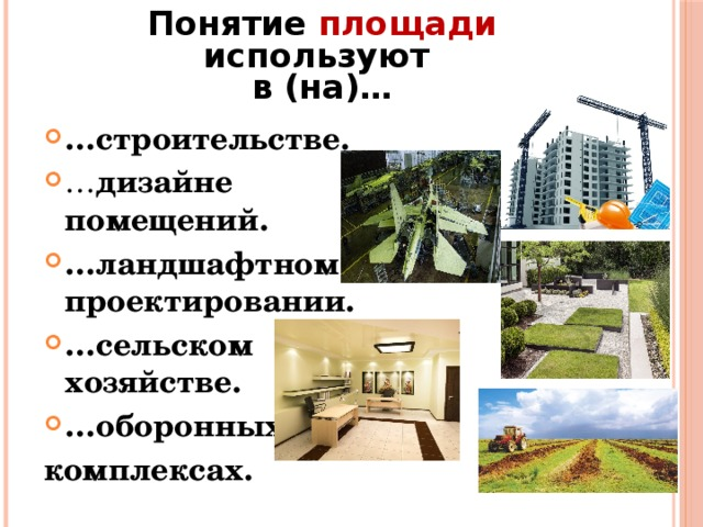 Понятие площади используют  в (на)… … строительстве. … дизайне помещений. … ландшафтном проектировании. … сельском хозяйстве. … оборонных комплексах.