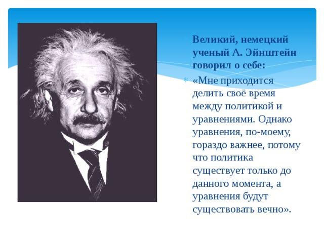 Великий, немецкий ученый А. Эйнштейн говорил о себе: «Мне приходится делить своё время между политикой и уравнениями. Однако уравнения, по-моему, гораздо важнее, потому что политика существует только до данного момента, а уравнения будут существовать вечно».