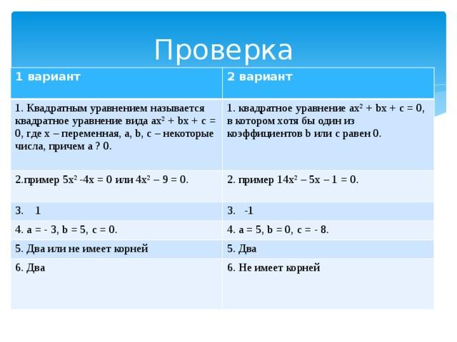 Проверка 1 вариант 2 вариант 1. Квадратным уравнением называется квадратное уравнение вида ах 2 + bх + с = 0, где х – переменная, а, b, с – некоторые числа, причем а ? 0. 1. квадратное уравнение ах 2 + bх + с = 0, в котором хотя бы один из коэффициентов b или c равен 0. 2.пример 5х 2  -4х = 0 или 4х 2 – 9 = 0. 2. пример 14х 2 – 5х – 1 = 0. 3. 1 3. -1 4. а = - 3, b = 5, с = 0. 4. а = 5, b = 0, с = - 8. 5. Два или не имеет корней 5. Два 6. Два 6. Не имеет корней