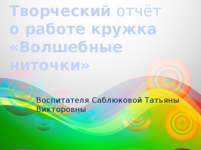 Творческий отчёт о работе кружка «Волшебные ниточки» Воспитателя Саблюковой Татьяны Викторовны