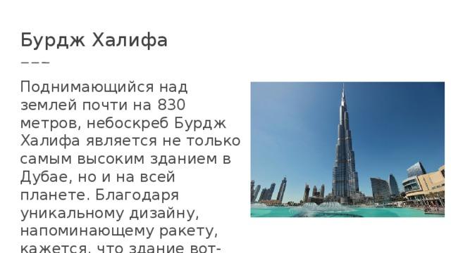 Бурдж Халифа Поднимающийся над землей почти на 830 метров, небоскреб Бурдж Халифа является не только самым высоким зданием в Дубае, но и на всей планете. Благодаря уникальному дизайну, напоминающему ракету, кажется, что здание вот-вот стремительно взмоет в воздух.