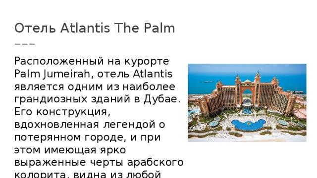 Отель Atlantis The Palm Расположенный на курорте Palm Jumeirah, отель Atlantis является одним из наиболее грандиозных зданий в Дубае. Его конструкция, вдохновленная легендой о потерянном городе, и при этом имеющая ярко выраженные черты арабского колорита, видна из любой точки острова и с побережья.