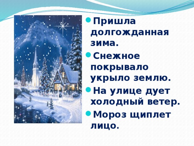 Пришла долгожданная зима. Снежное покрывало укрыло землю. На улице дует холодный ветер. Мороз щиплет лицо .