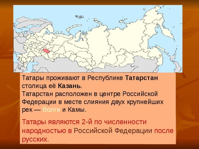 Татары являются 2-й по численности народностью в Российской Федерации после русских. Татары проживают в Республике Татарстан столица её Казань . Татарстан расположен в центре Российской Федерации в месте слияния двух крупнейших рек— Волги и Камы.