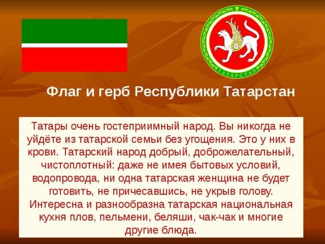 Татары очень гостеприимный народ. Вы никогда не уйдёте из татарской семьи без угощения. Это у них в крови. Татарский народ добрый, доброжелательный, чистоплотный: даже не имея бытовых условий, водопровода, ни одна татарская женщина не будет готовить, не причесавшись, не укрыв голову. Интересна и разнообразна татарская национальная кухня плов, пельмени, беляши, чак-чак и многие другие блюда. Флаг и герб Республики Татарстан