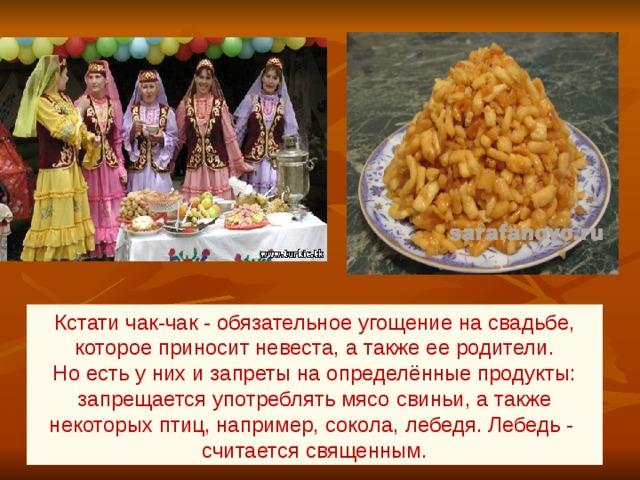 Кстати чак-чак - обязательное угощение на свадьбе, которое приносит невеста, а также ее родители. Но есть у них и запреты на определённые продукты: запрещается употреблять мясо свиньи, а также некоторых птиц, например, сокола, лебедя. Лебедь - считается священным.