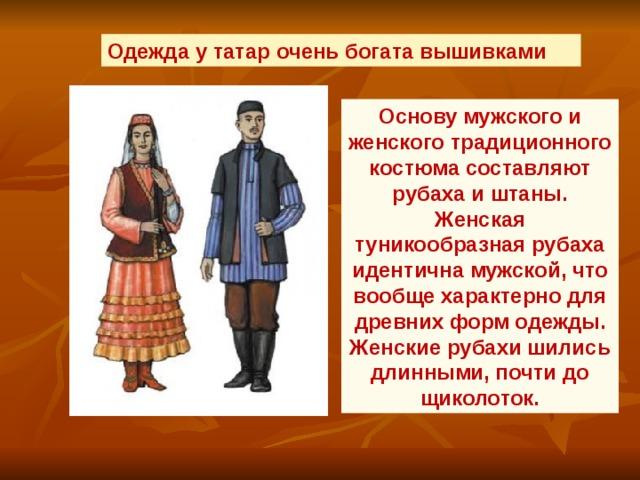 Одежда у татар очень богата вышивками  Основу мужского и женского традиционного костюма составляют рубаха и штаны. Женская туникообразная рубаха идентична мужской, что вообще характерно для древних форм одежды. Женские рубахи шились длинными, почти до щиколоток.