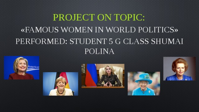 Project on topic: «Famous women in world politics» Performed: student 5 g class Shumai Polina