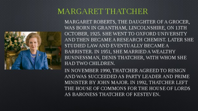 Margaret Thatcher Margaret Roberts, the daughter of a grocer, was born in Grantham, Lincolnshire, on 13th October, 1925. She went to Oxford University and then became a research chemist. Later she studied law and eventually became a barrister. In 1951, she married a wealthy businessman, Denis Thatcher, with whom she had two children. In November 1990, Thatcher agreed to resign and was succeeded as party leader and prime minister by John Major. In 1992, Thatcher left the House of Commons for the House of Lords as Baroness Thatcher of Kesteven.