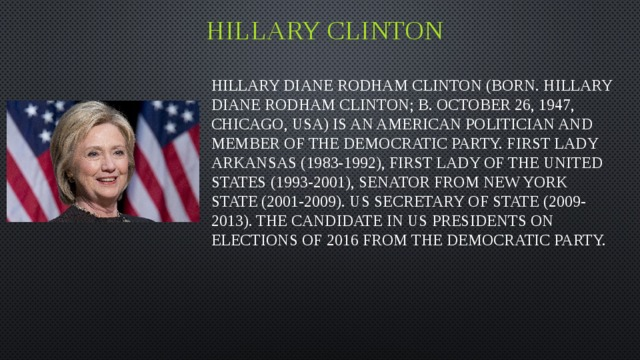Hillary clinton Hillary Diane Rodham Clinton (born. Hillary Diane Rodham Clinton; b. October 26, 1947, Chicago, USA) is an American politician and member of the Democratic party. First lady Arkansas (1983-1992), first lady of the United States (1993-2001), Senator from new York state (2001-2009). US Secretary of state (2009-2013). The candidate in US presidents on elections of 2016 from the Democratic party.