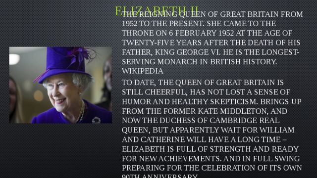 Elizabeth II The reigning Queen of great Britain from 1952 to the present. She came to the throne on 6 February 1952 at the age of twenty-five years after the death of his father, king George VI. He is the longest-serving monarch in British history. Wikipedia To date, the Queen of great Britain is still cheerful, has not lost a sense of humor and healthy skepticism. Brings up from the former Kate Middleton, and now the Duchess of Cambridge real Queen, but apparently wait for William and Catherine will have a long time – Elizabeth is full of strength and ready for new achievements. And in full swing preparing for the celebration of its own 90th anniversary.