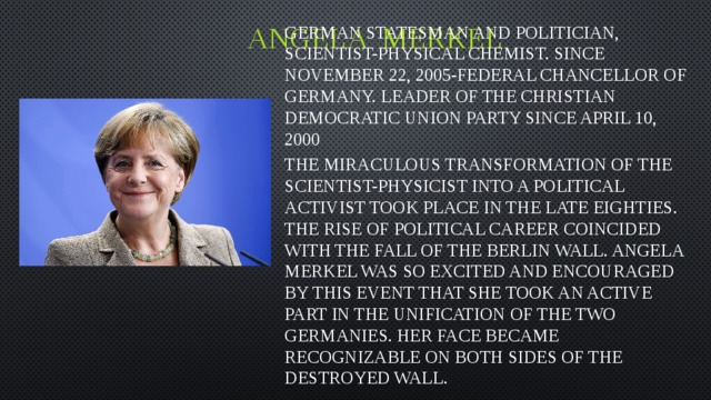Angela merkel German statesman and politician, scientist-physical chemist. Since November 22, 2005-Federal Chancellor of Germany. Leader of the Christian democratic Union party since April 10, 2000 The miraculous transformation of the scientist-physicist into a political activist took place in the late eighties. The rise of political career coincided with the fall of the Berlin wall. Angela Merkel was so excited and encouraged by this event that she took an active part in the unification of the two Germanies. Her face became recognizable on both sides of the destroyed wall.
