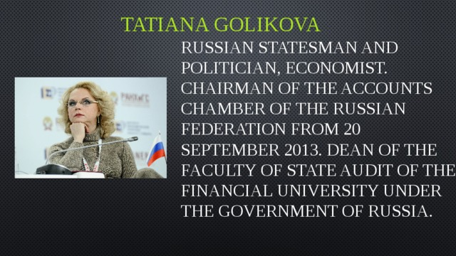 Tatiana Golikova Russian statesman and politician, economist. Chairman of the accounts chamber of the Russian Federation from 20 September 2013. Dean of the faculty of state audit of the Financial University under the government of Russia.