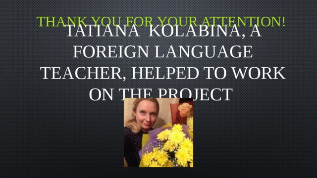 Thank you for your attention! Tatiana Kolabina, a foreign language teacher, helped to work on the project