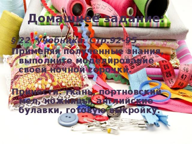 Домашнее задание: § 22 учебника. Стр.92-95 Применяя полученные знания, выполните моделирование своей ночной сорочки.  Принести: ткань, портновский мел, ножницы, английские булавки, готовую выкройку.