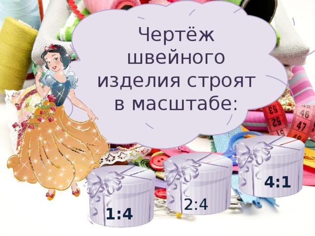 Чертёж швейного изделия строят в масштабе: 4:1 2:4 1:4