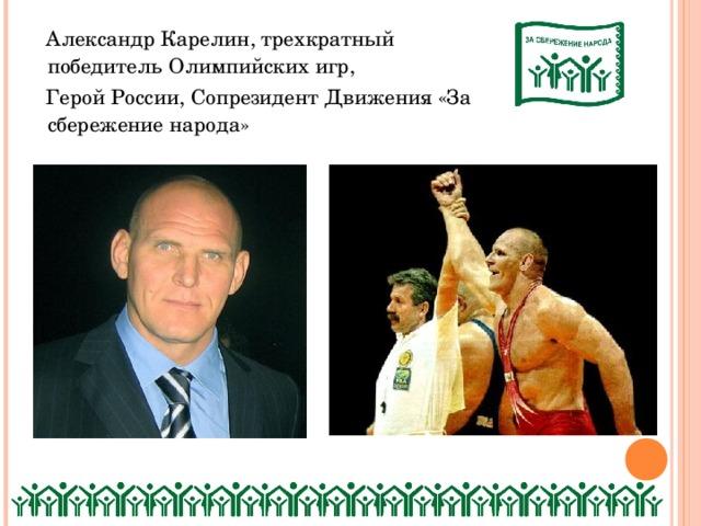 Александр Карелин, трехкратный победитель Олимпийских игр,  Герой России, Сопрезидент Движения «За сбережение народа»