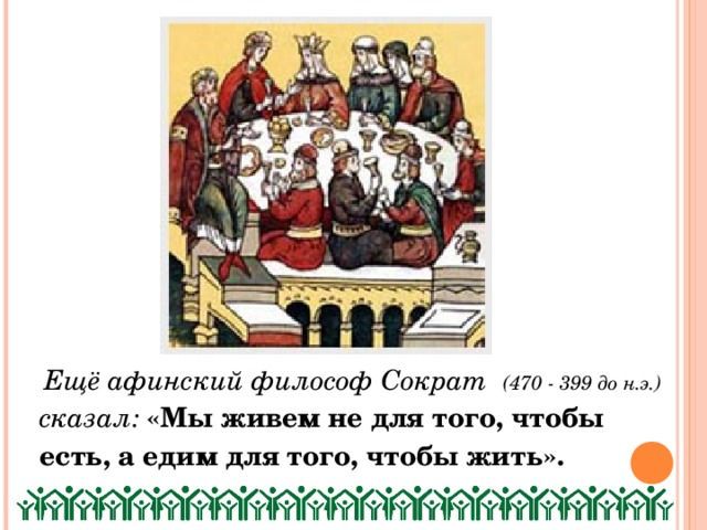 Ещё афинский философ Сократ (470 - 399 до н.э.) сказал:  «Мы живем не для того, чтобы есть, а едим для того, чтобы жить».