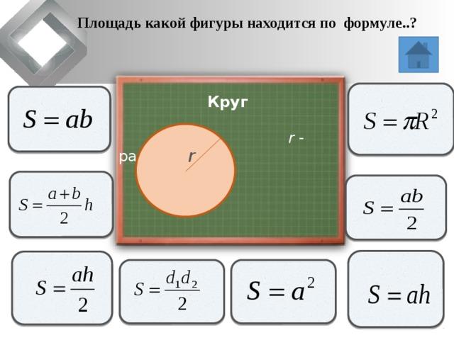 Площадь какой фигуры находится по формуле..?                   Круг  r - радиус   r