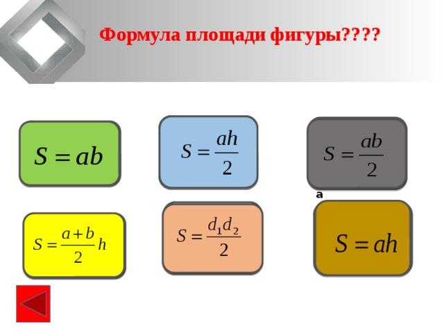 Формула площади фигуры????                                      Площадь треугольника Площадь прямоугольного треугольника Площадь прямоугольника                                       Площадь параллелограмма  Площадь ромба  Площадь  трапеции