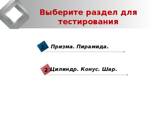 Выберите раздел для тестирования  Призма. Пирамида. 1 Цилиндр. Конус. Шар. 2