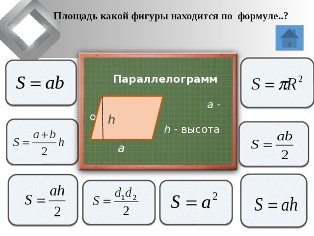 Площадь какой фигуры находится по формуле..?                     Параллелограмм  a - основание   h - высота h               a
