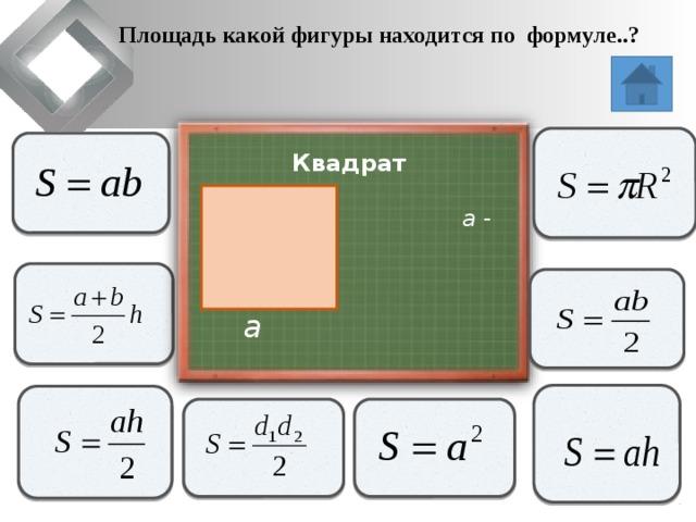Площадь какой фигуры находится по формуле..?                   Квадрат  a - сторона                 a