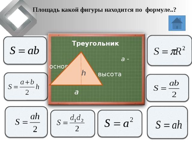 Площадь какой фигуры находится по формуле..?                   Треугольник  a - основание  h - высота   h               a