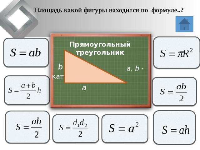 Площадь какой фигуры находится по формуле..?                   Прямоугольный треугольник  a, b - катеты   b             a