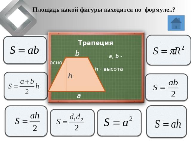 Площадь какой фигуры находится по формуле..?                   Трапеция  a, b - основания   h - высота   b h               a