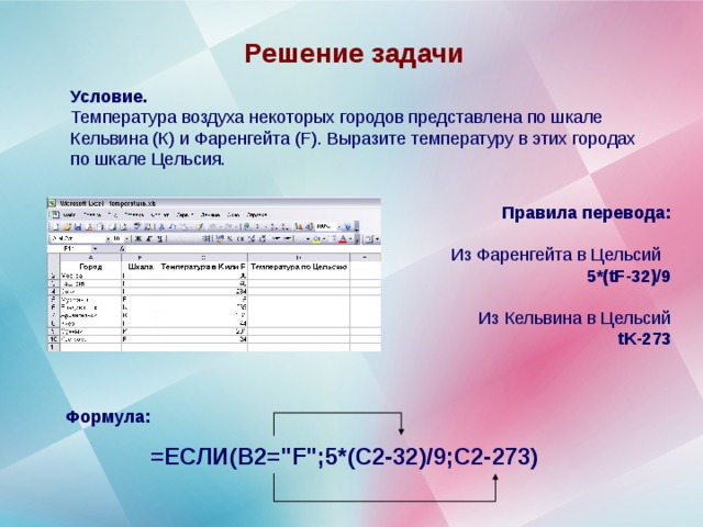 Решение задачи Условие. Температура воздуха некоторых городов представлена по шкале Кельвина (К) и Фаренгейта ( F ). Выразите температуру в этих городах по шкале Цельсия. Правила перевода:  Из Фаренгейта в Цельсий 5*( tF -32)/9  Из Кельвина в Цельсий tK -273 Формула:  =ЕСЛИ(B2=